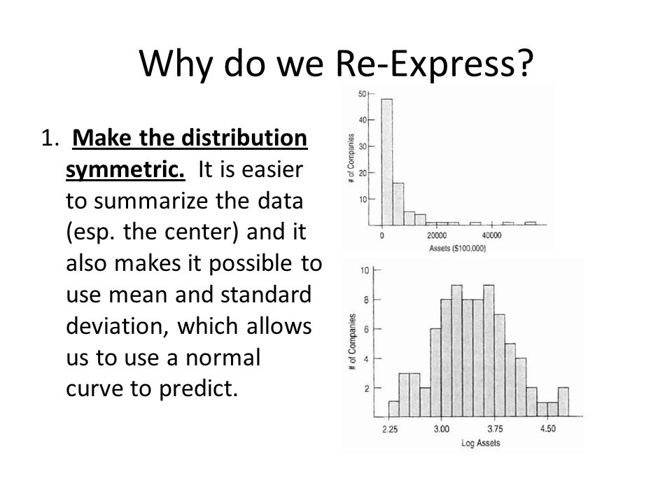 Why do we Re-Express? 1. Make the distribution symmetric. It is easier to summarize the data (esp. the center) and it also makes it possible to use me
