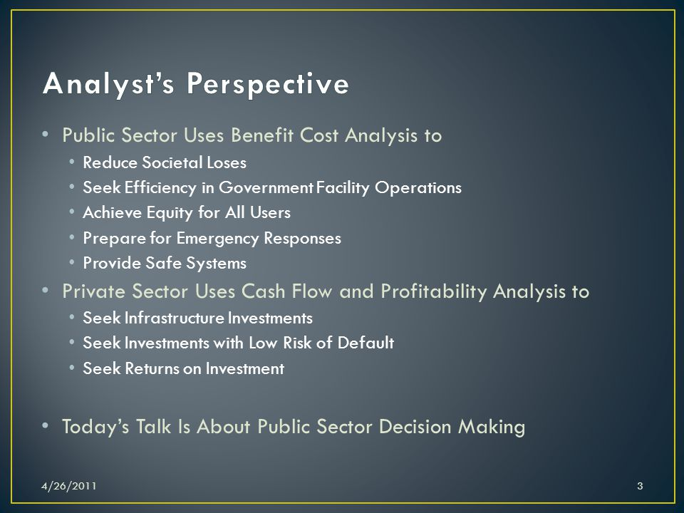 Public Sector Uses Benefit Cost Analysis to Reduce Societal Loses Seek Efficiency in Government Facility Operations Achieve Equity for All Users Prepare for Emergency Responses Provide Safe Systems Private Sector Uses Cash Flow and Profitability Analysis to Seek Infrastructure Investments Seek Investments with Low Risk of Default Seek Returns on Investment Today's Talk Is About Public Sector Decision Making 4/26/20113