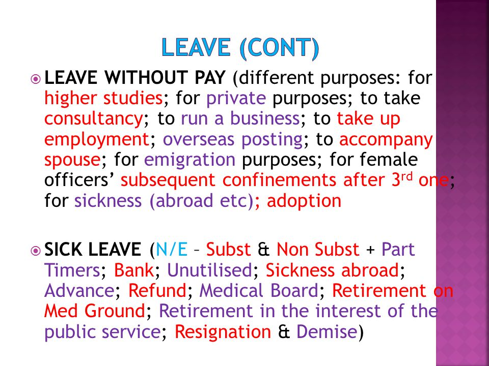  LEAVE WITHOUT PAY (different purposes: for higher studies; for private purposes; to take consultancy; to run a business; to take up employment; overseas posting; to accompany spouse; for emigration purposes; for female officers' subsequent confinements after 3 rd one; for sickness (abroad etc); adoption  SICK LEAVE (N/E – Subst & Non Subst + Part Timers; Bank; Unutilised; Sickness abroad; Advance; Refund; Medical Board; Retirement on Med Ground; Retirement in the interest of the public service; Resignation & Demise)