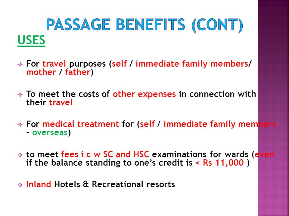 USES  For travel purposes (self / immediate family members/ mother / father)  To meet the costs of other expenses in connection with their travel  For medical treatment for (self / immediate family members - overseas)  to meet fees i c w SC and HSC examinations for wards (even if the balance standing to one's credit is < Rs 11,000 )  Inland Hotels & Recreational resorts