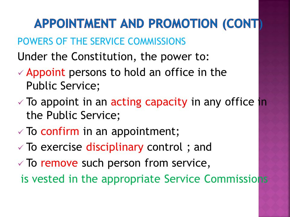 POWERS OF THE SERVICE COMMISSIONS Under the Constitution, the power to: Appoint persons to hold an office in the Public Service; To appoint in an acting capacity in any office in the Public Service; To confirm in an appointment; To exercise disciplinary control ; and To remove such person from service, is vested in the appropriate Service Commissions