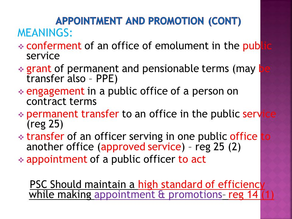 MEANINGS:  conferment of an office of emolument in the public service  grant of permanent and pensionable terms (may be transfer also – PPE)  engagement in a public office of a person on contract terms  permanent transfer to an office in the public service (reg 25)  transfer of an officer serving in one public office to another office (approved service) – reg 25 (2)  appointment of a public officer to act PSC Should maintain a high standard of efficiency while making appointment & promotions– reg 14 (1)