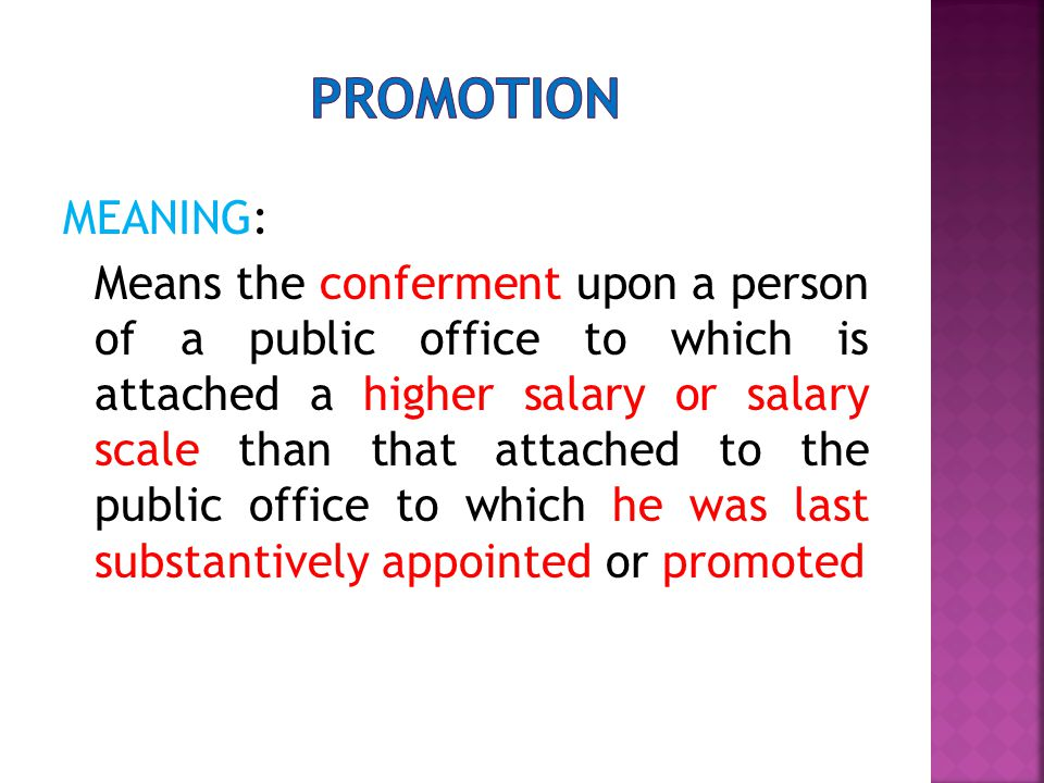 MEANING: Means the conferment upon a person of a public office to which is attached a higher salary or salary scale than that attached to the public office to which he was last substantively appointed or promoted