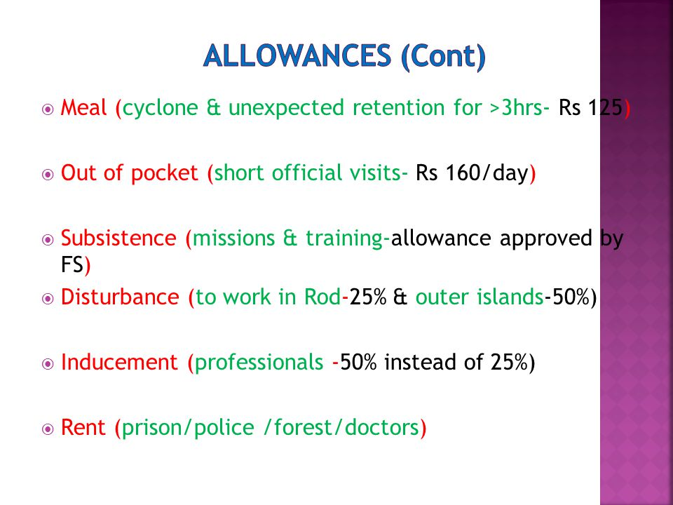  Meal (cyclone & unexpected retention for >3hrs- Rs 125)  Out of pocket (short official visits- Rs 160/day)  Subsistence (missions & training-allowance approved by FS)  Disturbance (to work in Rod-25% & outer islands-50%)  Inducement (professionals -50% instead of 25%)  Rent (prison/police /forest/doctors)