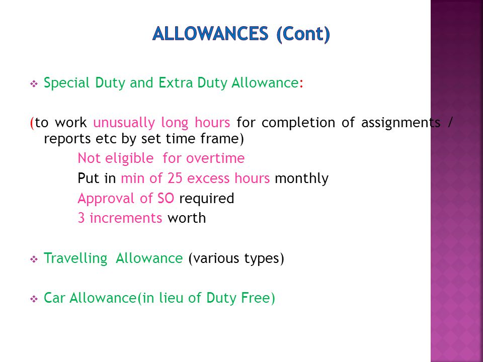  Special Duty and Extra Duty Allowance: (to work unusually long hours for completion of assignments / reports etc by set time frame) Not eligible for overtime Put in min of 25 excess hours monthly Approval of SO required 3 increments worth  Travelling Allowance (various types)  Car Allowance(in lieu of Duty Free)