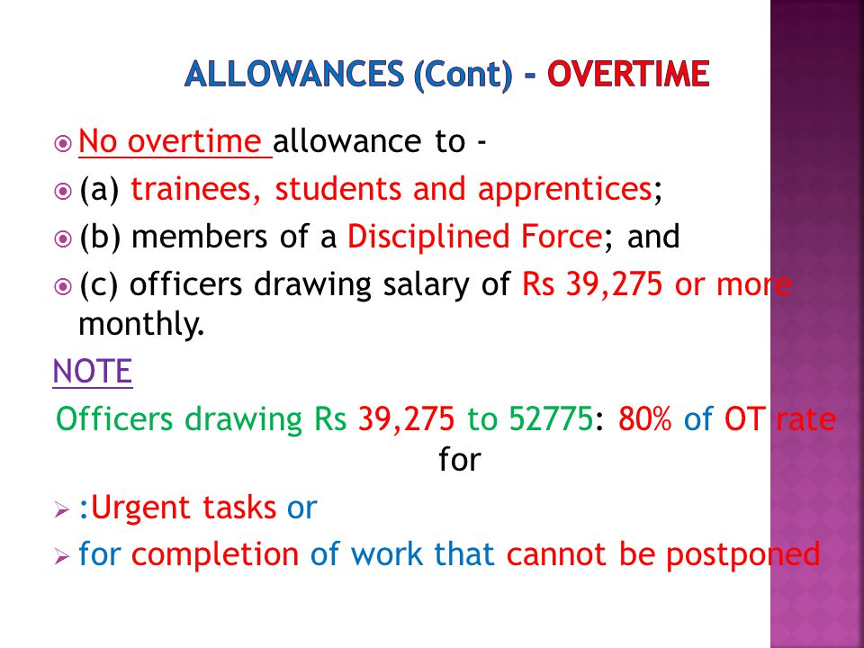  No overtime allowance to -  (a) trainees, students and apprentices;  (b) members of a Disciplined Force; and  (c) officers drawing salary of Rs 39,275 or more monthly.