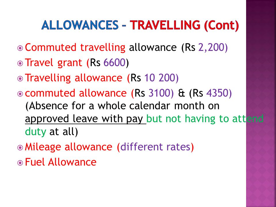  Commuted travelling allowance (Rs 2,200)  Travel grant (Rs 6600)  Travelling allowance (Rs 10 200)  commuted allowance (Rs 3100) & (Rs 4350) (Absence for a whole calendar month on approved leave with pay but not having to attend duty at all)  Mileage allowance (different rates)  Fuel Allowance