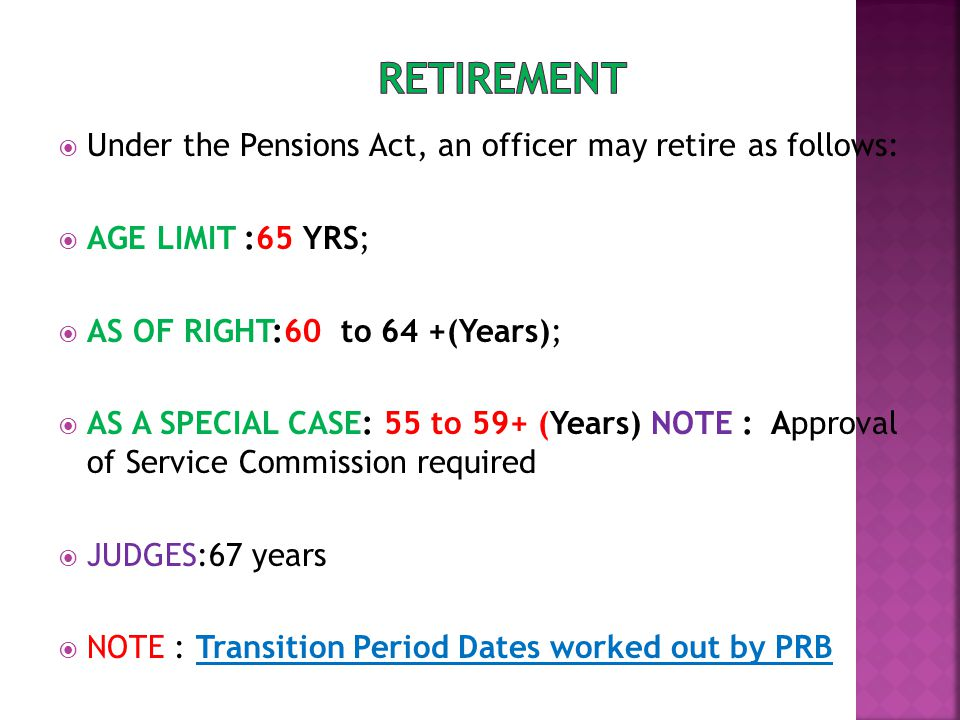  Under the Pensions Act, an officer may retire as follows:  AGE LIMIT :65 YRS;  AS OF RIGHT:60 to 64 +(Years);  AS A SPECIAL CASE: 55 to 59+ (Years) NOTE : Approval of Service Commission required  JUDGES:67 years  NOTE : Transition Period Dates worked out by PRB