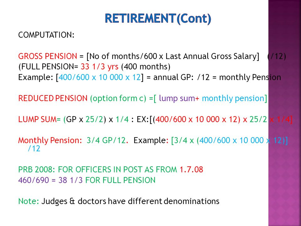 COMPUTATION: GROSS PENSION = [No of months/600 x Last Annual Gross Salary] (/12) (FULL PENSION= 33 1/3 yrs (400 months) Example: [400/600 x 10 000 x 12] = annual GP: /12 = monthly Pension REDUCED PENSION (option form c) =[ lump sum+ monthly pension] LUMP SUM= (GP x 25/2) x 1/4 : EX:[(400/600 x 10 000 x 12) x 25/2 x 1/4] Monthly Pension: 3/4 GP/12.