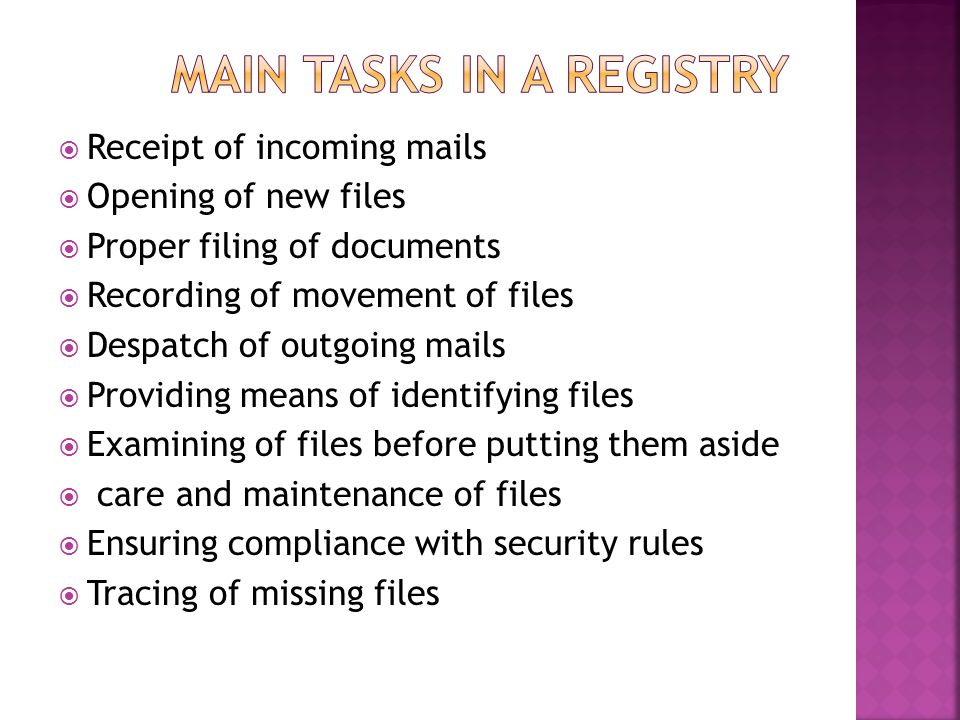  Receipt of incoming mails  Opening of new files  Proper filing of documents  Recording of movement of files  Despatch of outgoing mails  Providing means of identifying files  Examining of files before putting them aside  care and maintenance of files  Ensuring compliance with security rules  Tracing of missing files