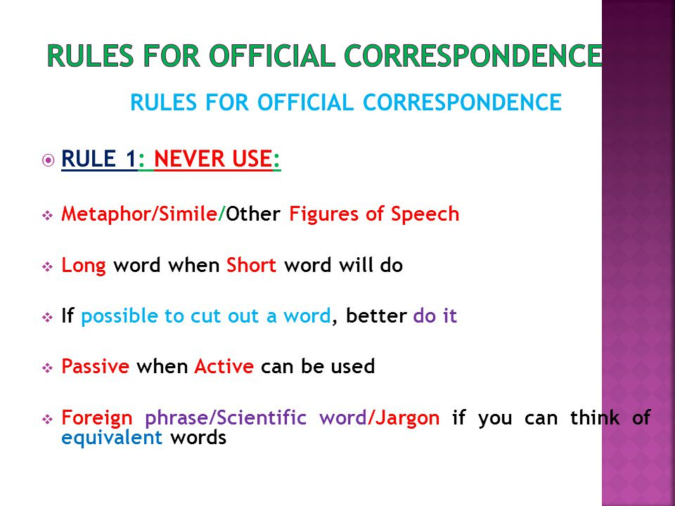 RULES FOR OFFICIAL CORRESPONDENCE  RULE 1: NEVER USE:  Metaphor/Simile/Other Figures of Speech  Long word when Short word will do  If possible to cut out a word, better do it  Passive when Active can be used  Foreign phrase/Scientific word/Jargon if you can think of equivalent words