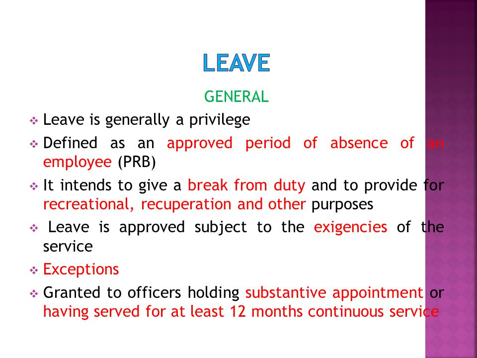 GENERAL  Leave is generally a privilege  Defined as an approved period of absence of an employee (PRB)  It intends to give a break from duty and to provide for recreational, recuperation and other purposes  Leave is approved subject to the exigencies of the service  Exceptions  Granted to officers holding substantive appointment or having served for at least 12 months continuous service