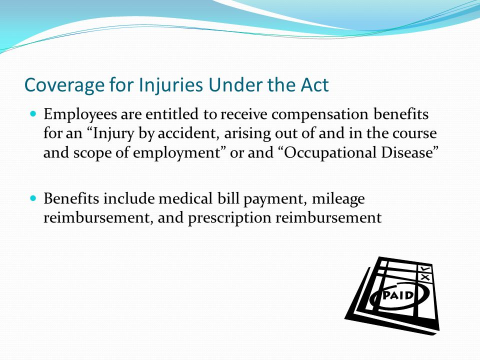 "Coverage for Injuries Under the Act Employees are entitled to receive compensation benefits for an ""Injury by accident, arising out of and in the cour"