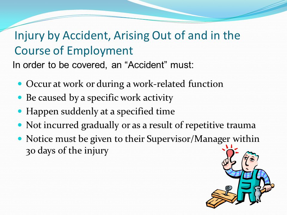 Injury by Accident, Arising Out of and in the Course of Employment Occur at work or during a work-related function Be caused by a specific work activi