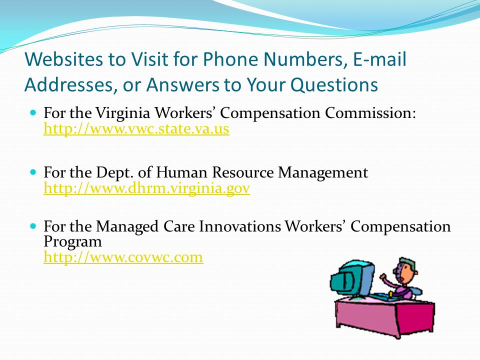 Websites to Visit for Phone Numbers, E-mail Addresses, or Answers to Your Questions For the Virginia Workers' Compensation Commission: http://www.vwc.