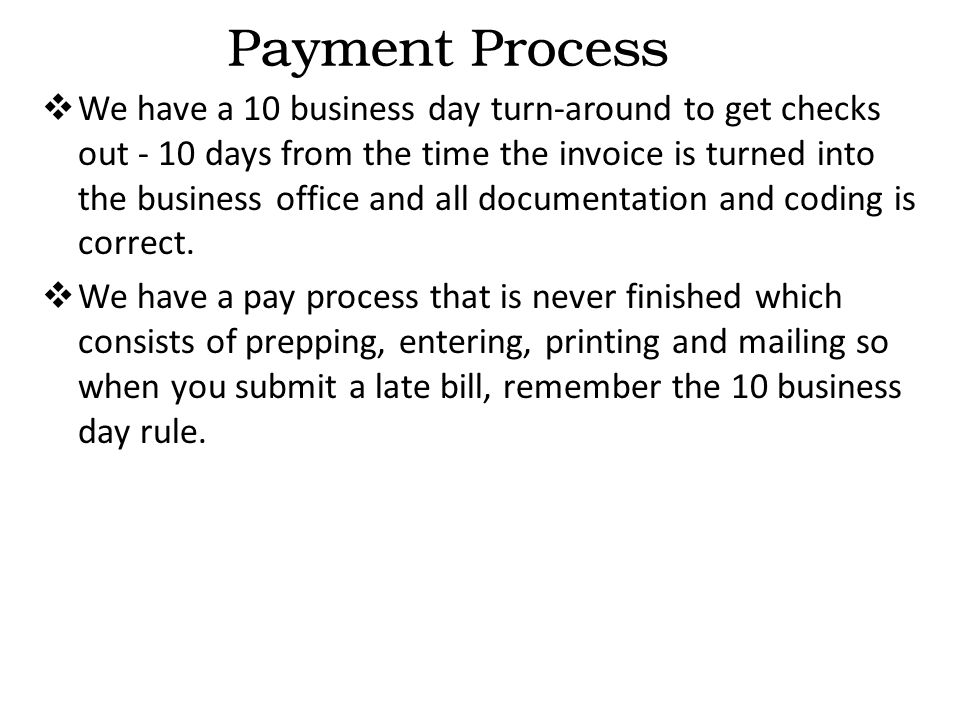  We have a 10 business day turn-around to get checks out - 10 days from the time the invoice is turned into the business office and all documentation and coding is correct.