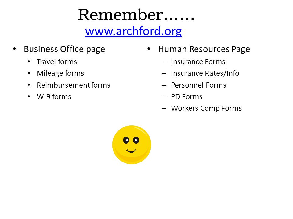 Business Office page Travel forms Mileage forms Reimbursement forms W-9 forms Human Resources Page – Insurance Forms – Insurance Rates/Info – Personnel Forms – PD Forms – Workers Comp Forms Remember…… www.archford.org This PowerPoint will be available on the Human Resources web page if needed in the future for reference.