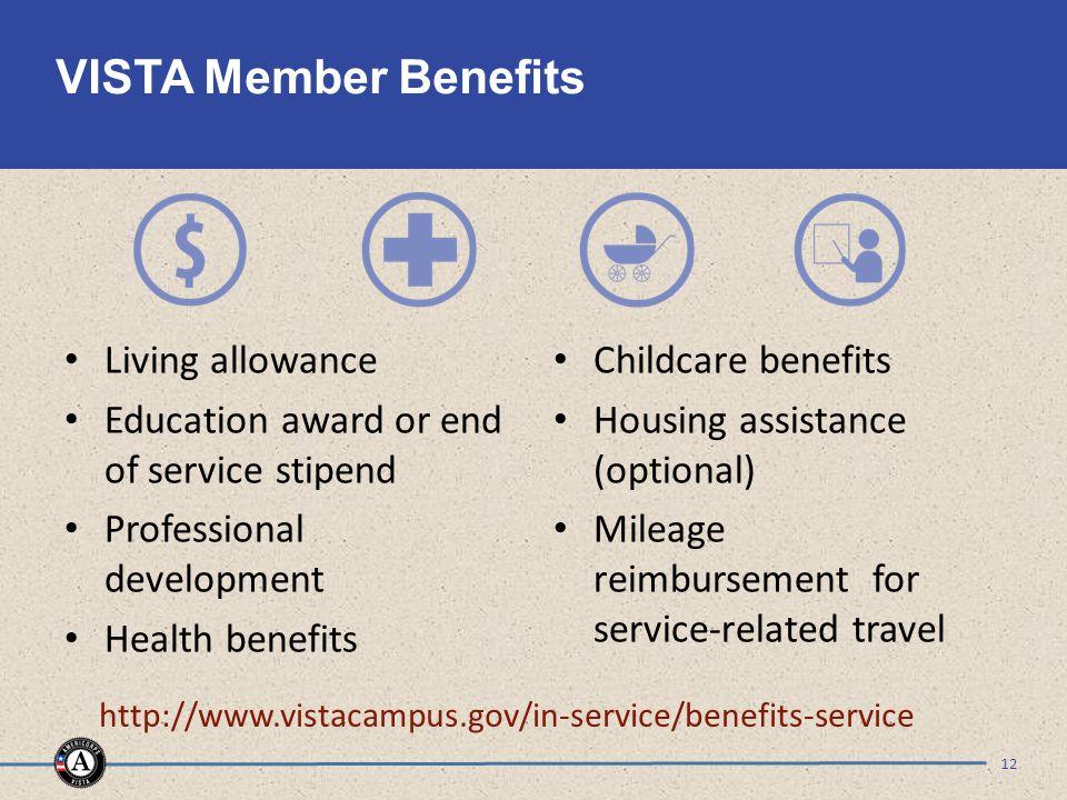 VISTA Member Benefits Living allowance Education award or end of service stipend Professional development Health benefits Childcare benefits Housing assistance (optional) Mileage reimbursement for service-related travel 12 http://www.vistacampus.gov/in-service/benefits-service