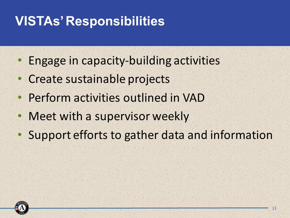 VISTAs' Responsibilities Engage in capacity-building activities Create sustainable projects Perform activities outlined in VAD Meet with a supervisor weekly Support efforts to gather data and information 13