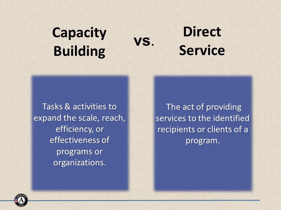 Capacity Building Direct Service The act of providing services to the identified recipients or clients of a program.