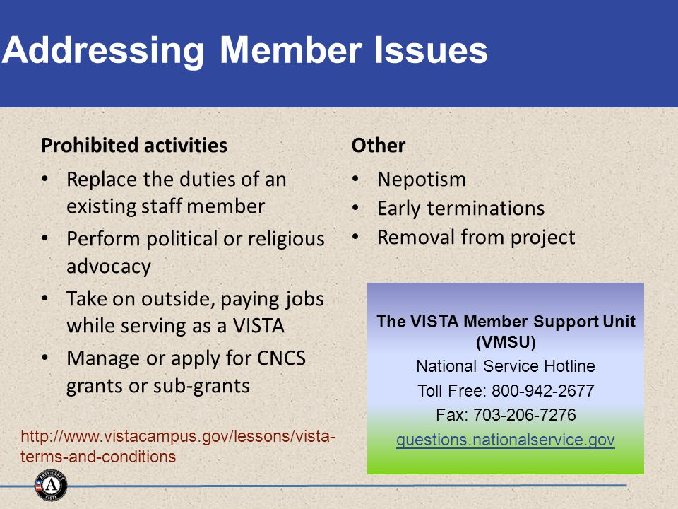 Addressing Member Issues Prohibited activities Replace the duties of an existing staff member Perform political or religious advocacy Take on outside, paying jobs while serving as a VISTA Manage or apply for CNCS grants or sub-grants Other Nepotism Early terminations Removal from project The VISTA Member Support Unit (VMSU) National Service Hotline Toll Free: 800-942-2677 Fax: 703-206-7276 questions.nationalservice.gov http://www.vistacampus.gov/lessons/vista- terms-and-conditions