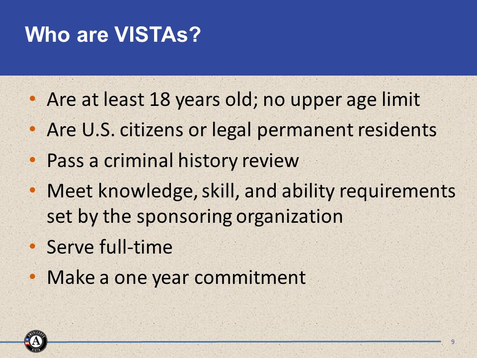 Who are VISTAs. Are at least 18 years old; no upper age limit Are U.S.