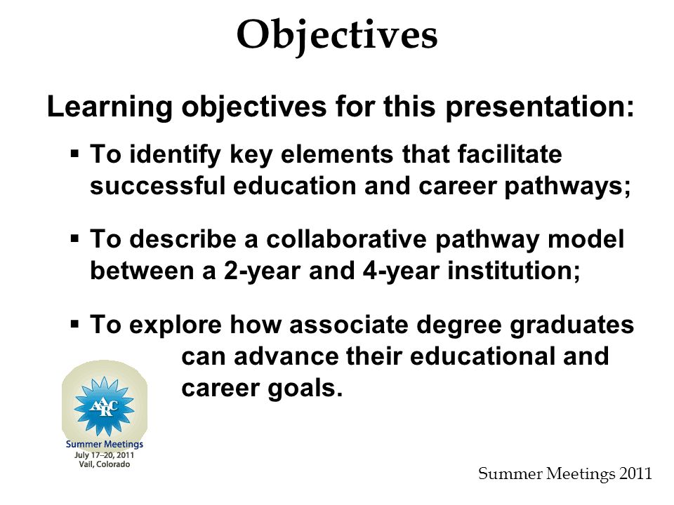 Objectives Learning objectives for this presentation:   To identify key elements that facilitate successful education and career pathways;   To describe a collaborative pathway model between a 2-year and 4-year institution;   To explore how associate degree graduates can advance their educational and career goals.