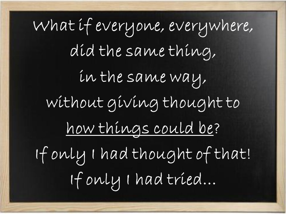What if everyone, everywhere, did the same thing, in the same way, without giving thought to how things could be.