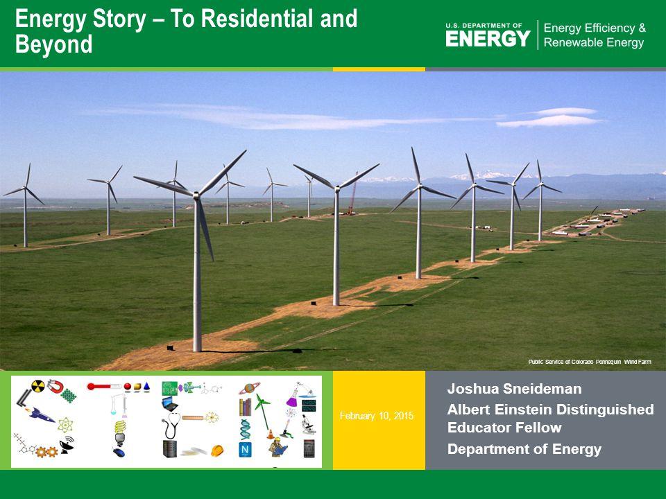 1 | Energy Education and Workforce Developmenteere.energy.gov Public Service of Colorado Ponnequin Wind Farm Energy Story – To Residential and Beyond Joshua Sneideman Albert Einstein Distinguished Educator Fellow Department of Energy February 10, 2015