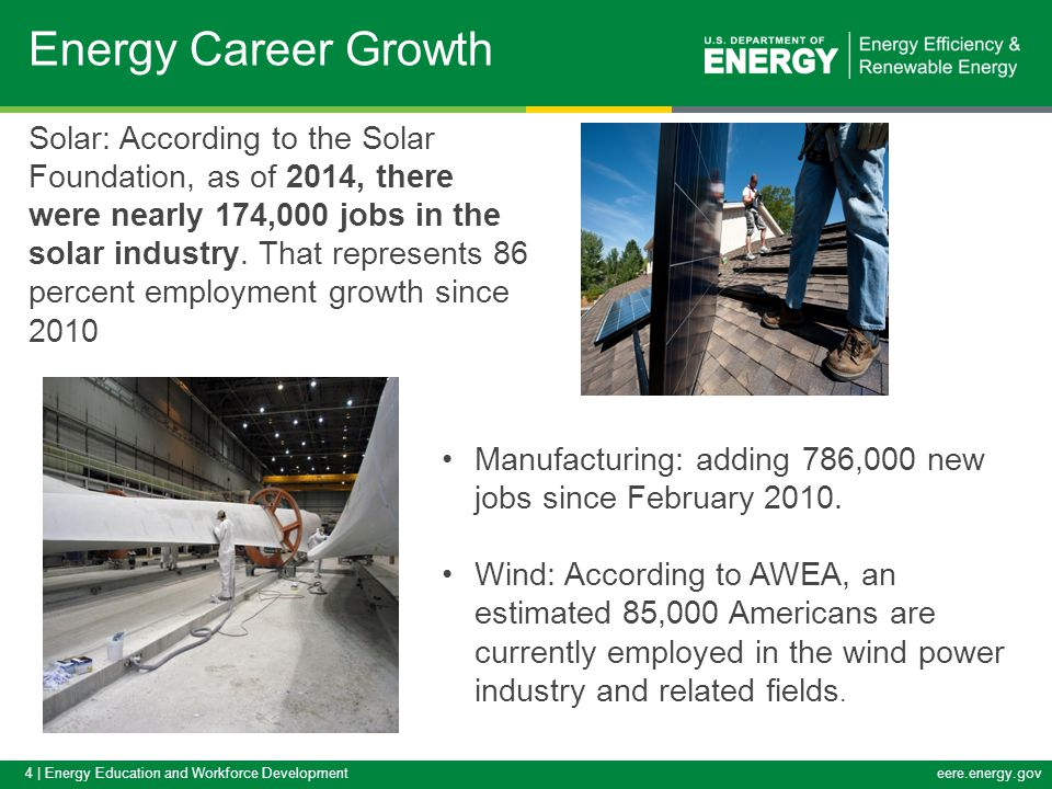 4 | Energy Education and Workforce Developmenteere.energy.gov Energy Career Growth Manufacturing: adding 786,000 new jobs since February 2010. Wind: A