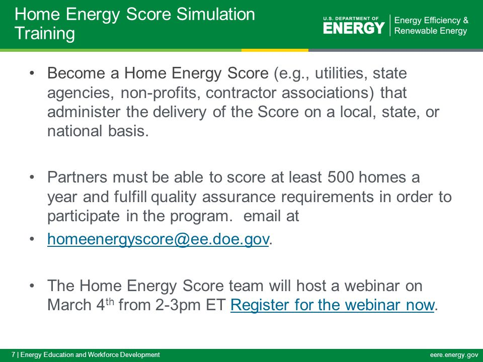 7 | Energy Education and Workforce Developmenteere.energy.gov Become a Home Energy Score (e.g., utilities, state agencies, non-profits, contractor associations) that administer the delivery of the Score on a local, state, or national basis.