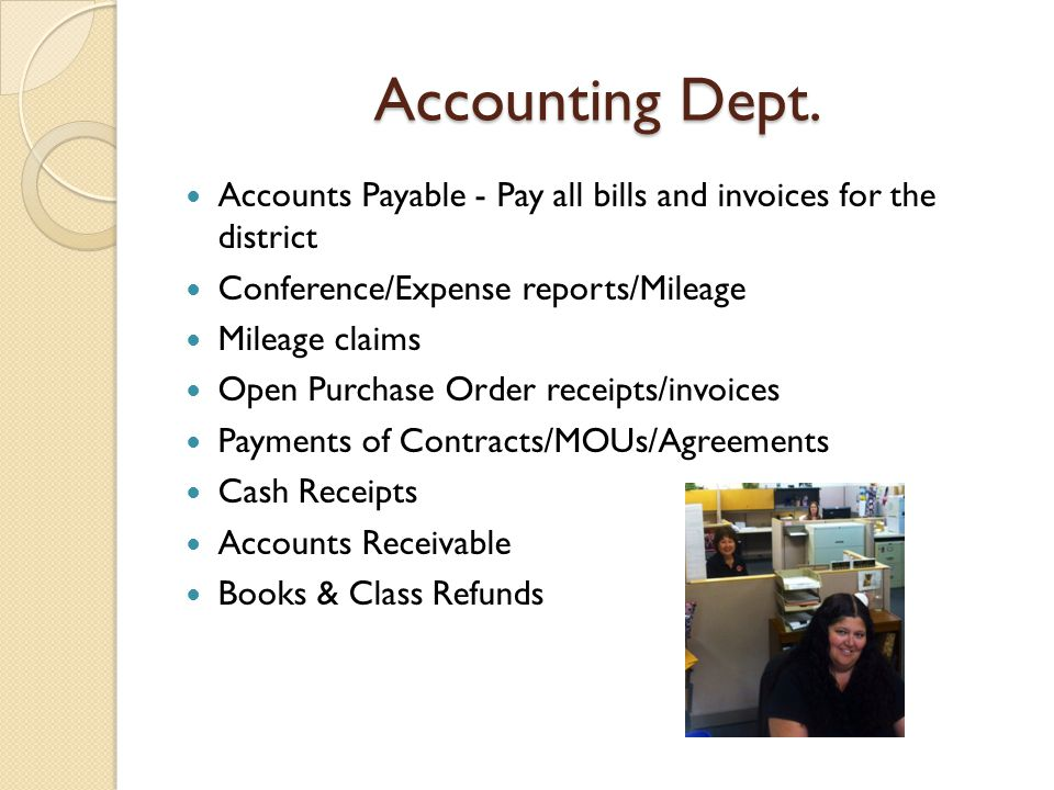 Accounting Dept. Accounts Payable - Pay all bills and invoices for the district Conference/Expense reports/Mileage Mileage claims Open Purchase Order