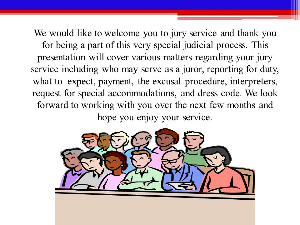We would like to welcome you to jury service and thank you for being a part of this very special judicial process.