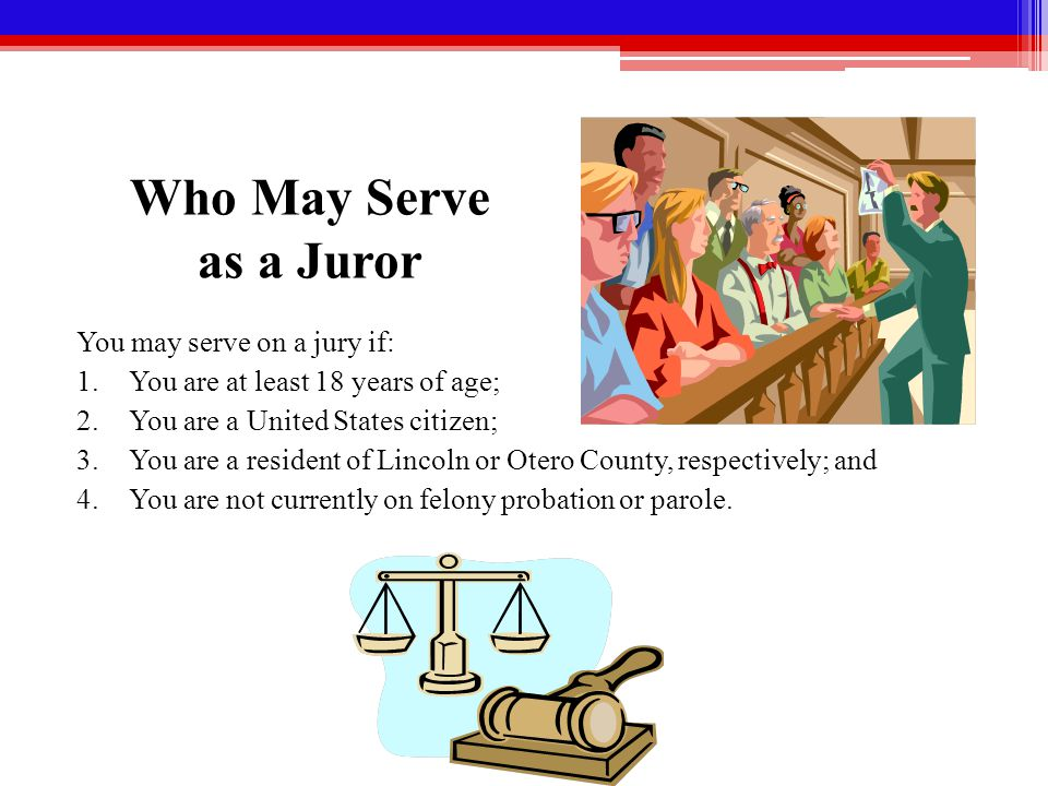 Who May Serve as a Juror You may serve on a jury if: 1.You are at least 18 years of age; 2.You are a United States citizen; 3.You are a resident of Lincoln or Otero County, respectively; and 4.You are not currently on felony probation or parole.