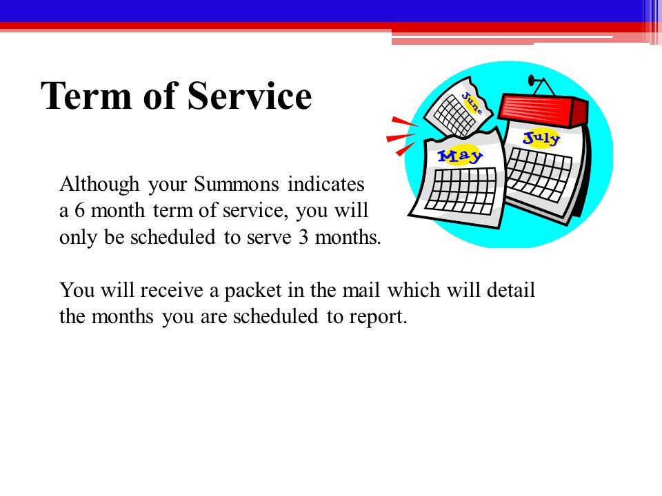 Term of Service Although your Summons indicates a 6 month term of service, you will only be scheduled to serve 3 months.