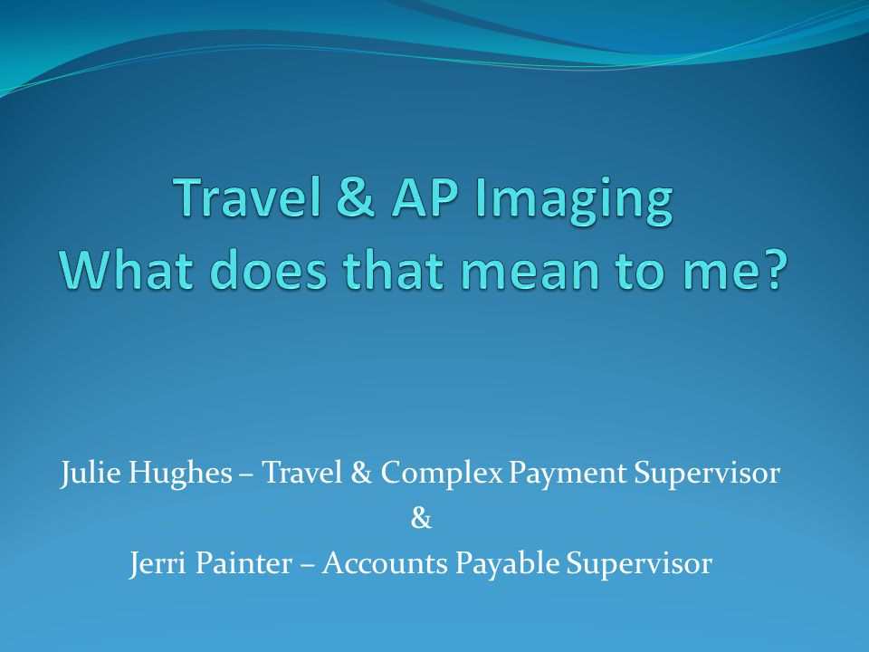 Julie Hughes – Travel & Complex Payment Supervisor & Jerri Painter – Accounts Payable Supervisor
