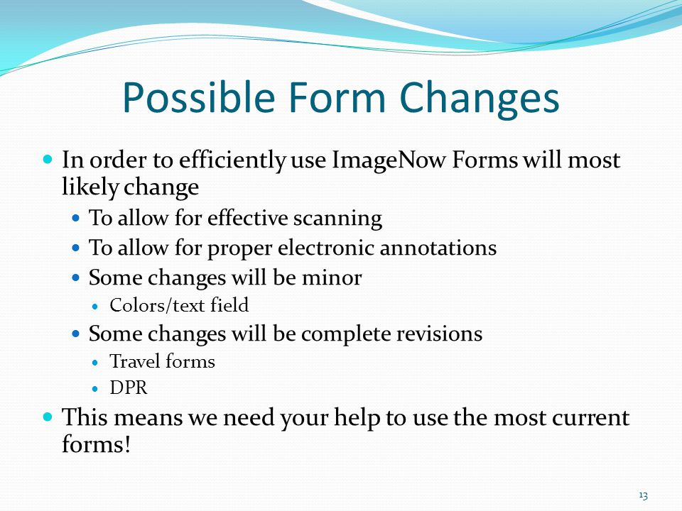 Possible Form Changes In order to efficiently use ImageNow Forms will most likely change To allow for effective scanning To allow for proper electronic annotations Some changes will be minor Colors/text field Some changes will be complete revisions Travel forms DPR This means we need your help to use the most current forms.