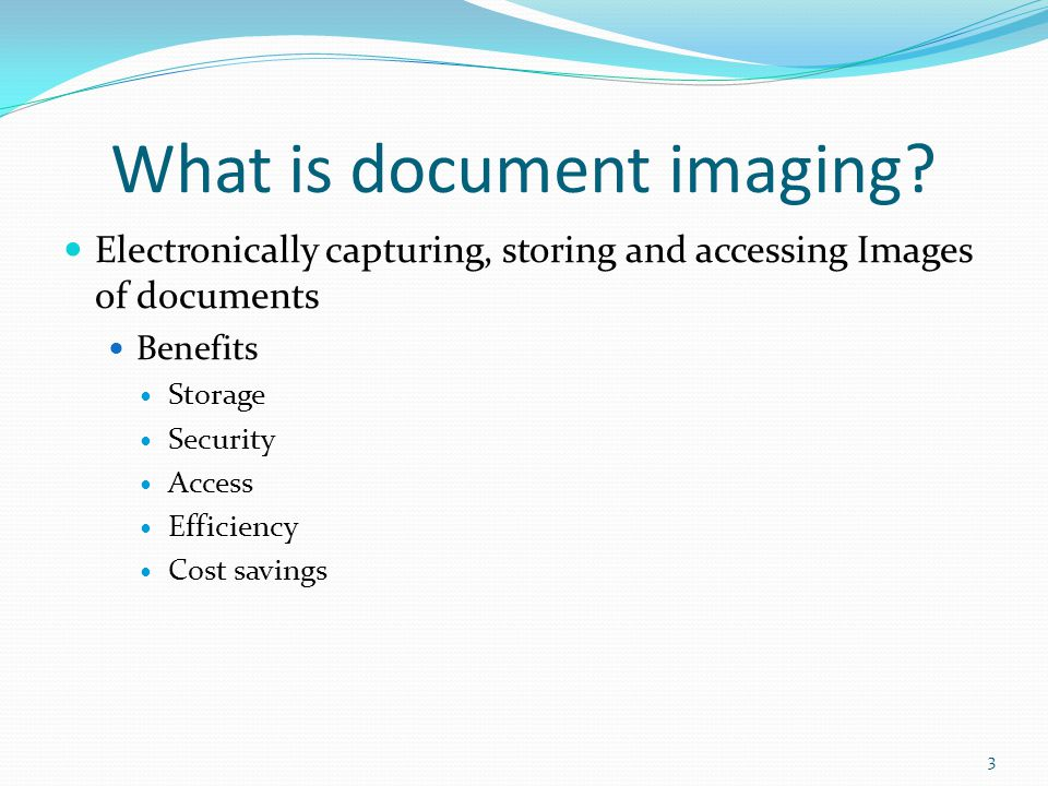 What is document imaging? Electronically capturing, storing and accessing Images of documents Benefits Storage Security Access Efficiency Cost savings