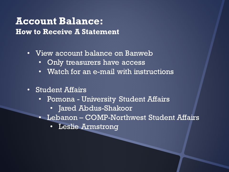 Account Balance: How to Receive A Statement View account balance on Banweb Only treasurers have access Watch for an e-mail with instructions Student Affairs Pomona - University Student Affairs Jared Abdus-Shakoor Lebanon – COMP-Northwest Student Affairs Leslie Armstrong