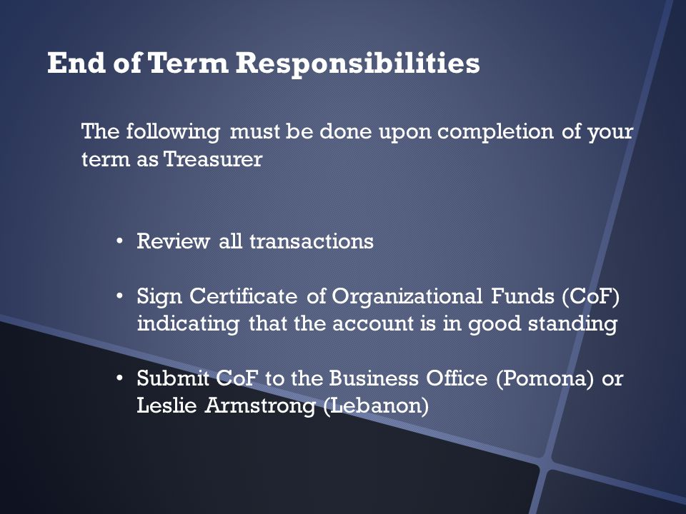 End of Term Responsibilities The following must be done upon completion of your term as Treasurer Review all transactions Sign Certificate of Organizational Funds (CoF) indicating that the account is in good standing Submit CoF to the Business Office (Pomona) or Leslie Armstrong (Lebanon)