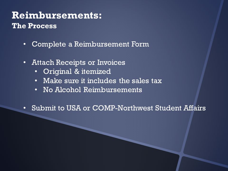 Reimbursements: The Process Complete a Reimbursement Form Attach Receipts or Invoices Original & itemized Make sure it includes the sales tax No Alcohol Reimbursements Submit to USA or COMP-Northwest Student Affairs