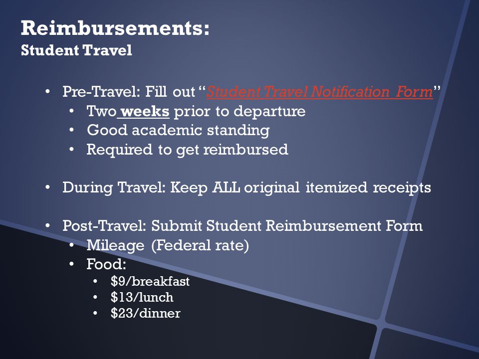 Reimbursements: Student Travel Pre-Travel: Fill out Student Travel Notification Form Student Travel Notification Form Two weeks prior to departure Good academic standing Required to get reimbursed During Travel: Keep ALL original itemized receipts Post-Travel: Submit Student Reimbursement Form Mileage (Federal rate) Food: $9/breakfast $13/lunch $23/dinner
