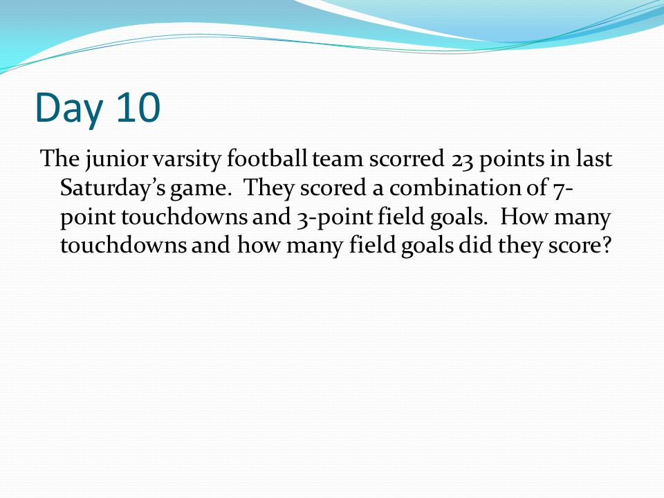 Day 10 The junior varsity football team scorred 23 points in last Saturday's game. They scored a combination of 7- point touchdowns and 3-point field