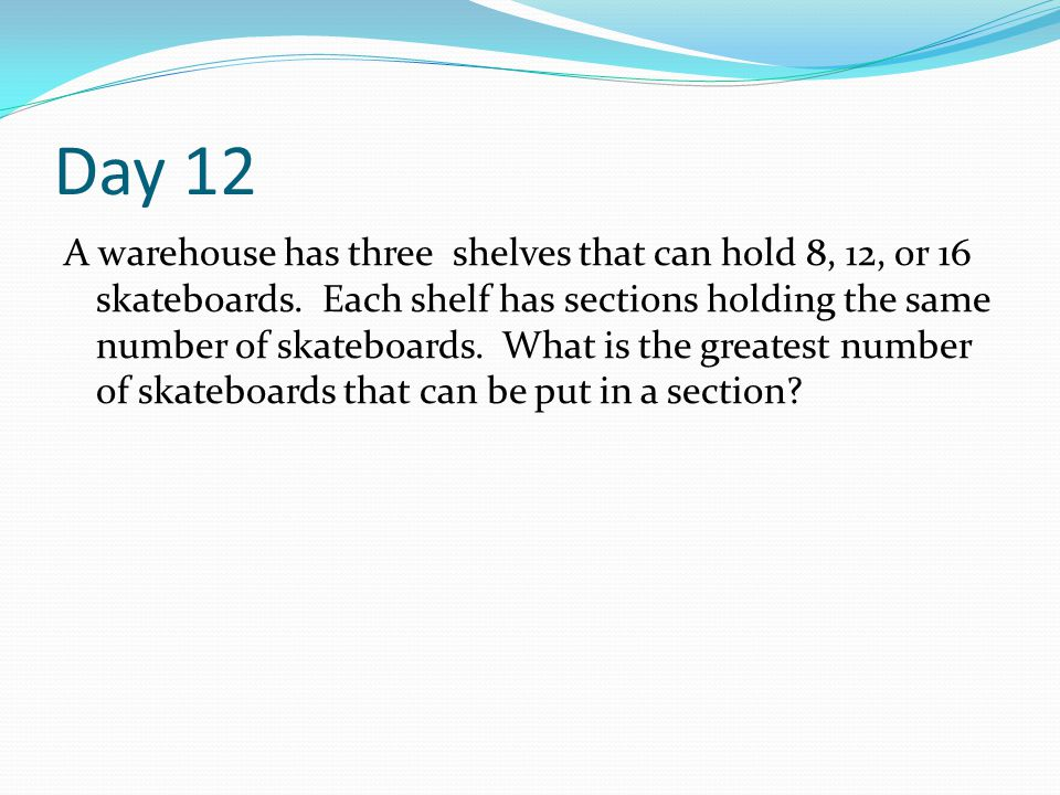Day 12 A warehouse has three shelves that can hold 8, 12, or 16 skateboards. Each shelf has sections holding the same number of skateboards. What is t