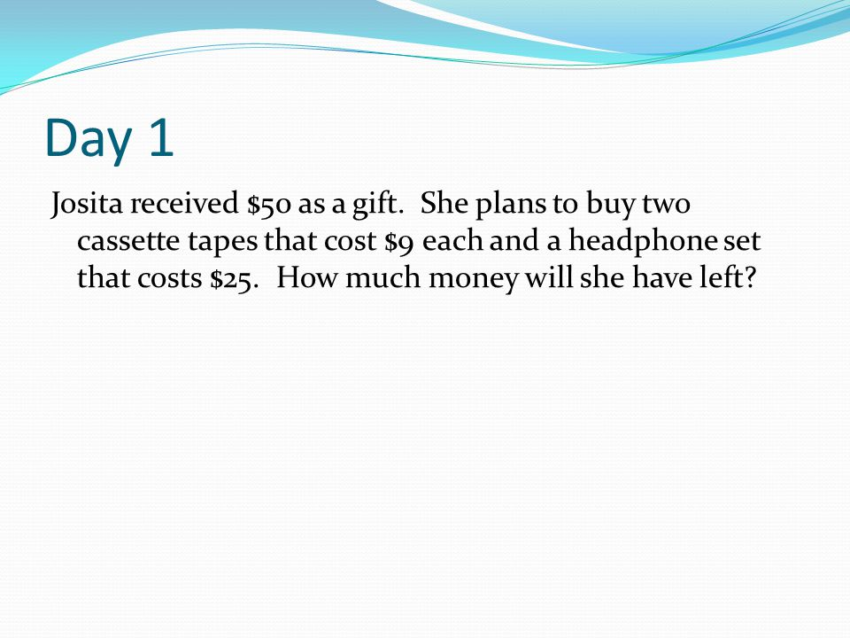 Day 1 Josita received $50 as a gift. She plans to buy two cassette tapes that cost $9 each and a headphone set that costs $25. How much money will she
