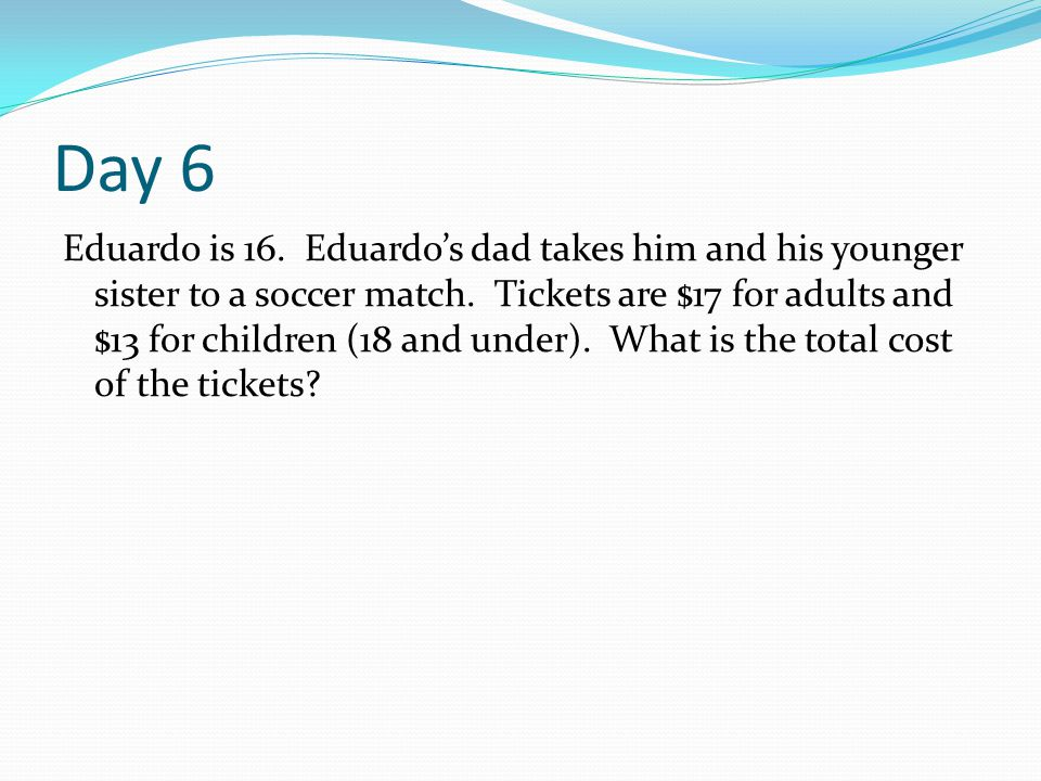 Day 6 Eduardo is 16. Eduardo's dad takes him and his younger sister to a soccer match. Tickets are $17 for adults and $13 for children (18 and under).