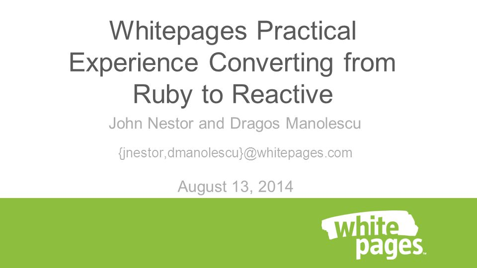 John Nestor and Dragos Manolescu {jnestor,dmanolescu}@whitepages.com Whitepages Practical Experience Converting from Ruby to Reactive August 13, 2014