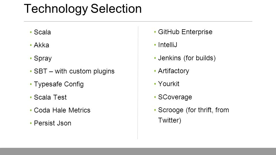 GitHub Enterprise IntelliJ Jenkins (for builds) Artifactory Yourkit SCoverage Scrooge (for thrift, from Twitter) Scala Akka Spray SBT – with custom plugins Typesafe Config Scala Test Coda Hale Metrics Persist Json Technology Selection May 15, 2013