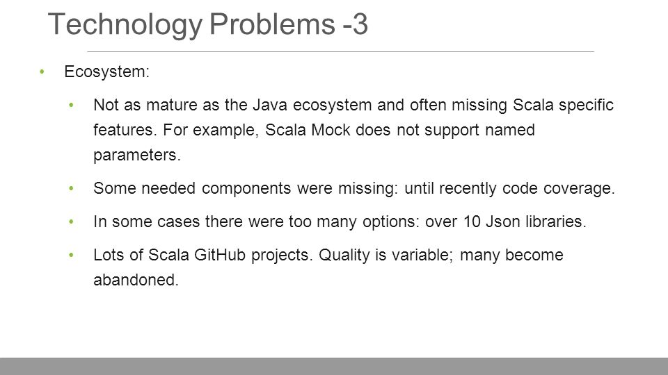 Technology Problems -3 Ecosystem: Not as mature as the Java ecosystem and often missing Scala specific features.