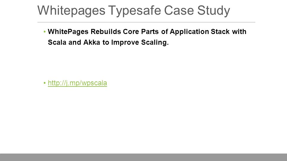 Whitepages Typesafe Case Study WhitePages Rebuilds Core Parts of Application Stack with Scala and Akka to Improve Scaling.